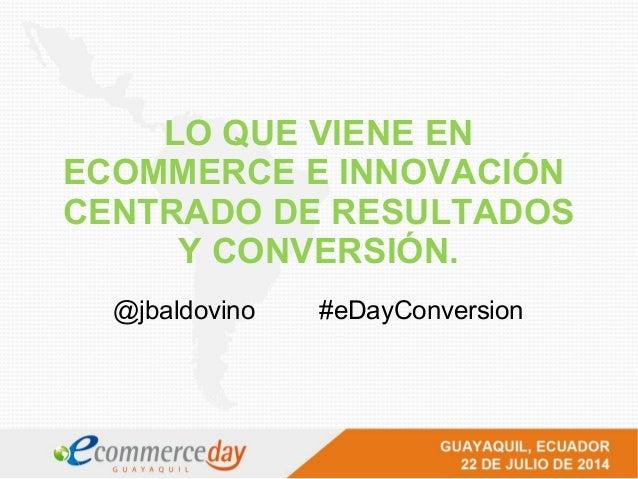 LO QUE VIENE EN ECOMMERCE E INNOVACIÓN CENTRADO DE RESULTADOS Y CONVERSIÓN. @jbaldovino #eDayConversion