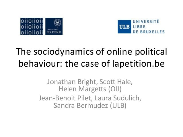 The sociodynamics of online political behaviour: the case of lapetition.be Jonathan Bright, Scott Hale, Helen Margetts (OI...