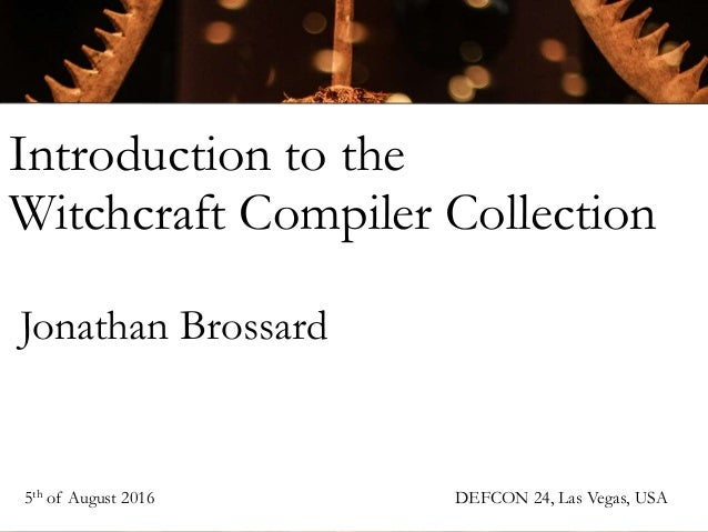 Introduction to the Witchcraft Compiler Collection Jonathan Brossard 5th of August 2016 DEFCON 24, Las Vegas, USA