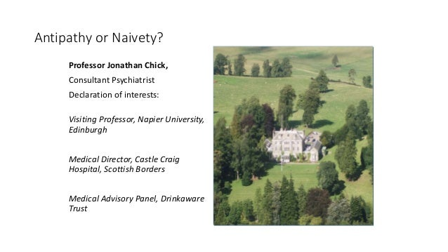 Antipathy or Naivety? Professor Jonathan Chick, Consultant Psychiatrist Declaration of interests: Visiting Professor, Napi...