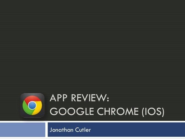 APP REVIEW:GOOGLE CHROME (IOS)Jonathan Cutler