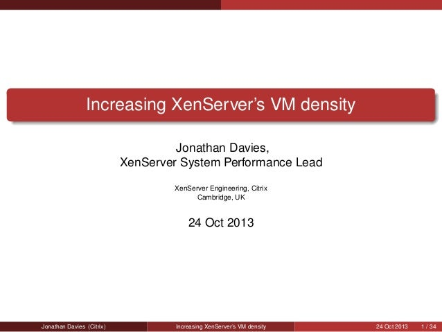 Increasing XenServer's VM density Jonathan Davies, XenServer System Performance Lead XenServer Engineering, Citrix Cambrid...