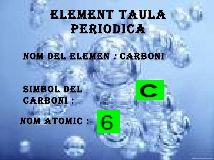 Element taula periodica Nom del elemen  :  carboni Simbol del carboni : Nom atomic :