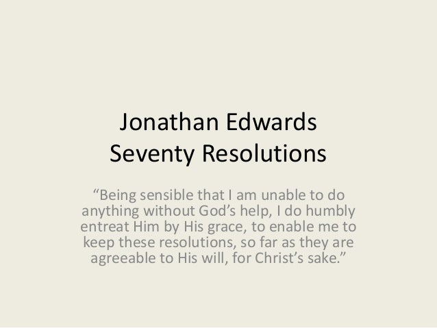 """Jonathan Edwards Seventy Resolutions """"Being sensible that I am unable to do anything without God's help, I do humbly entre..."""