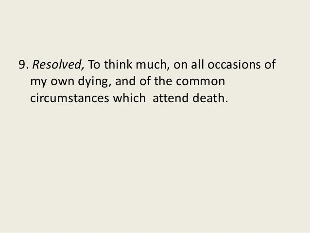 9. Resolved, To think much, on all occasions of my own dying, and of the common circumstances which attend death.