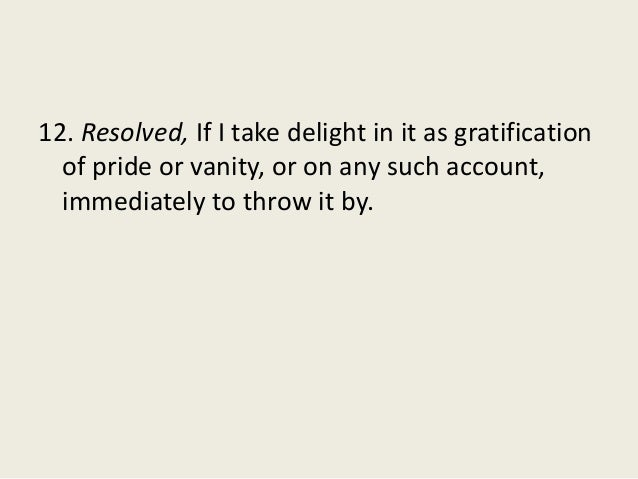 12. Resolved, If I take delight in it as gratification of pride or vanity, or on any such account, immediately to throw it...