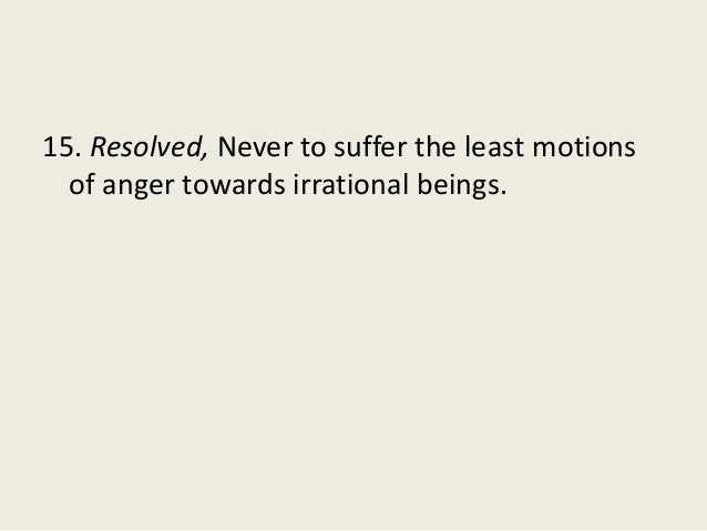 15. Resolved, Never to suffer the least motions of anger towards irrational beings.