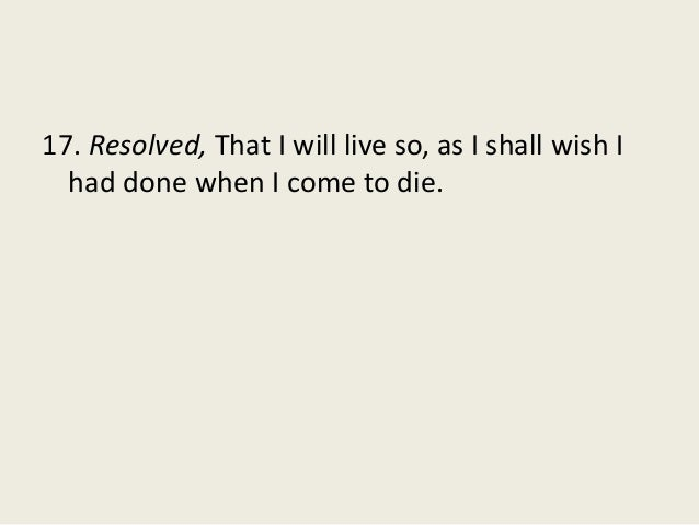 17. Resolved, That I will live so, as I shall wish I had done when I come to die.