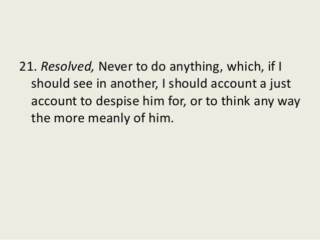 21. Resolved, Never to do anything, which, if I should see in another, I should account a just account to despise him for,...