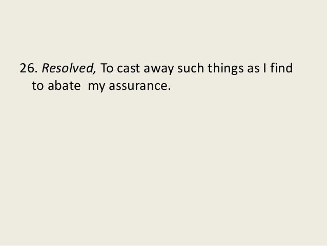 26. Resolved, To cast away such things as I find to abate my assurance.