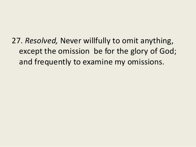 27. Resolved, Never willfully to omit anything, except the omission be for the glory of God; and frequently to examine my ...