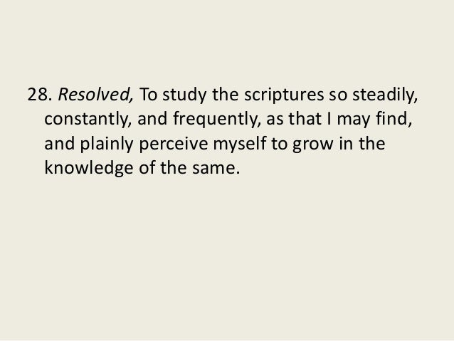 28. Resolved, To study the scriptures so steadily, constantly, and frequently, as that I may find, and plainly perceive my...