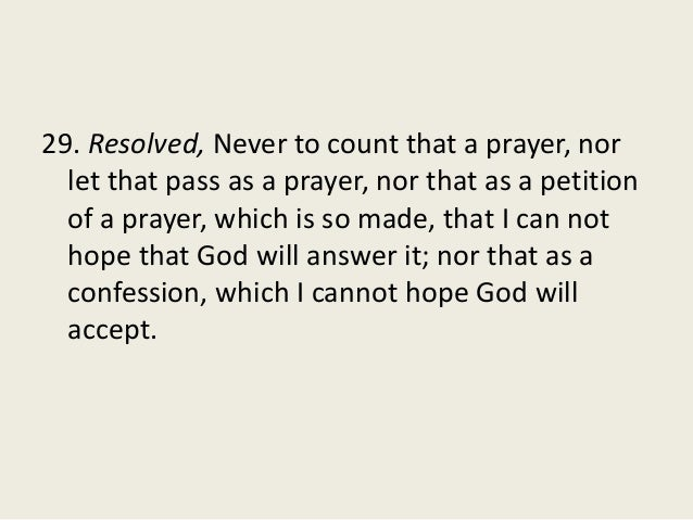 29. Resolved, Never to count that a prayer, nor let that pass as a prayer, nor that as a petition of a prayer, which is so...