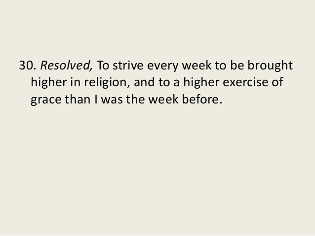 30. Resolved, To strive every week to be brought higher in religion, and to a higher exercise of grace than I was the week...