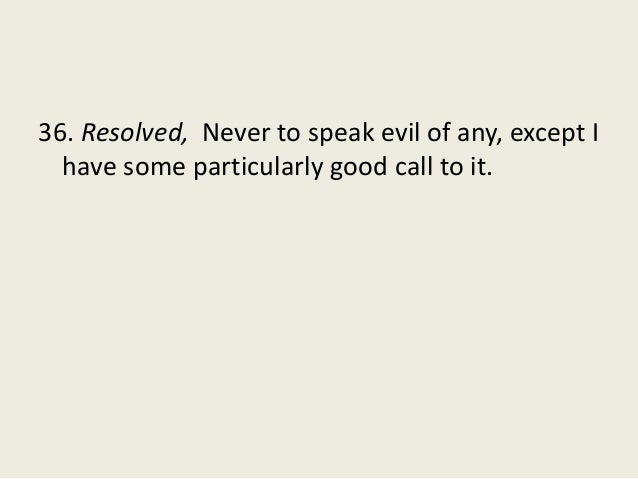 36. Resolved, Never to speak evil of any, except I have some particularly good call to it.