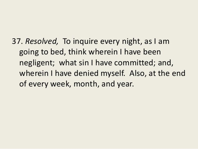 37. Resolved, To inquire every night, as I am going to bed, think wherein I have been negligent; what sin I have committed...