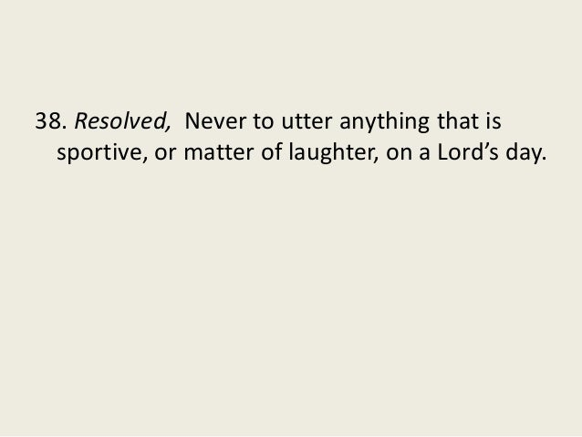 38. Resolved, Never to utter anything that is sportive, or matter of laughter, on a Lord's day.