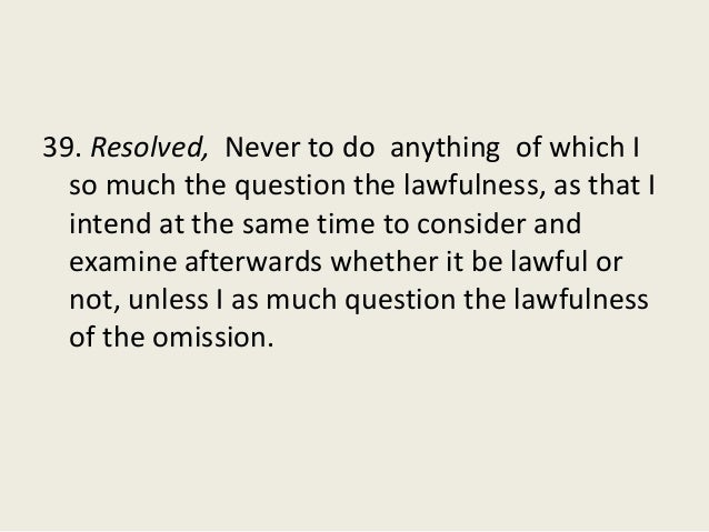 39. Resolved, Never to do anything of which I so much the question the lawfulness, as that I intend at the same time to co...