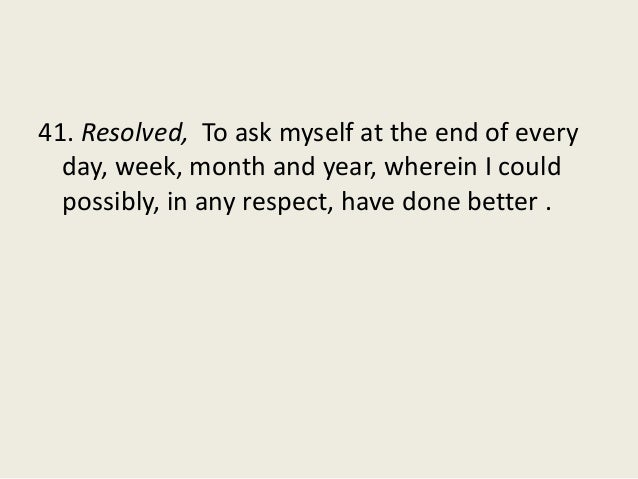 41. Resolved, To ask myself at the end of every day, week, month and year, wherein I could possibly, in any respect, have ...
