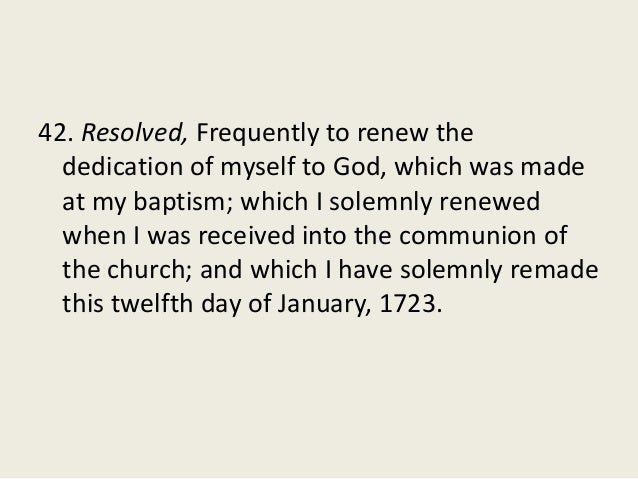 42. Resolved, Frequently to renew the dedication of myself to God, which was made at my baptism; which I solemnly renewed ...