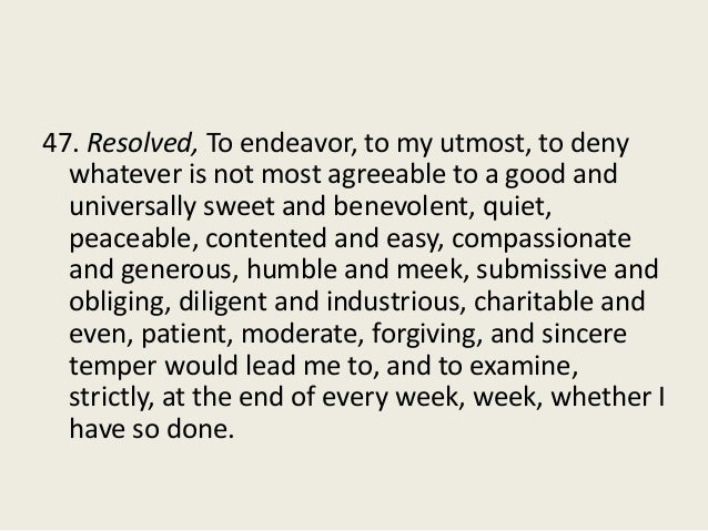 47. Resolved, To endeavor, to my utmost, to deny whatever is not most agreeable to a good and universally sweet and benevo...