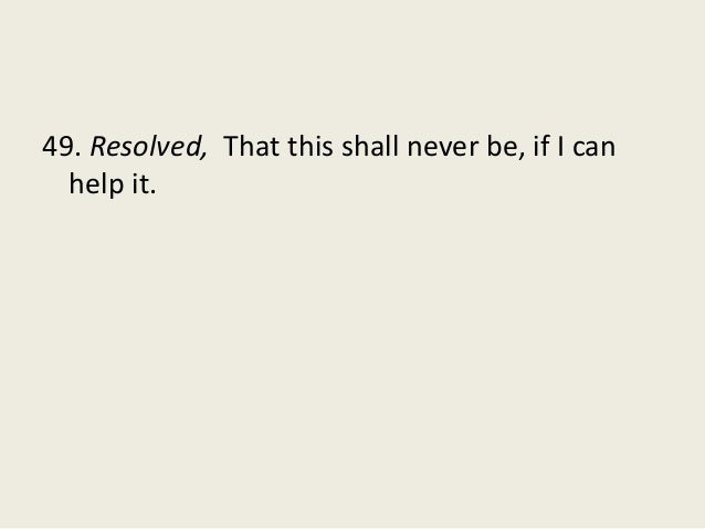 49. Resolved, That this shall never be, if I can help it.
