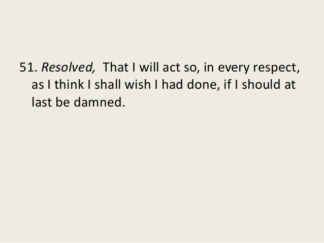 51. Resolved, That I will act so, in every respect, as I think I shall wish I had done, if I should at last be damned.
