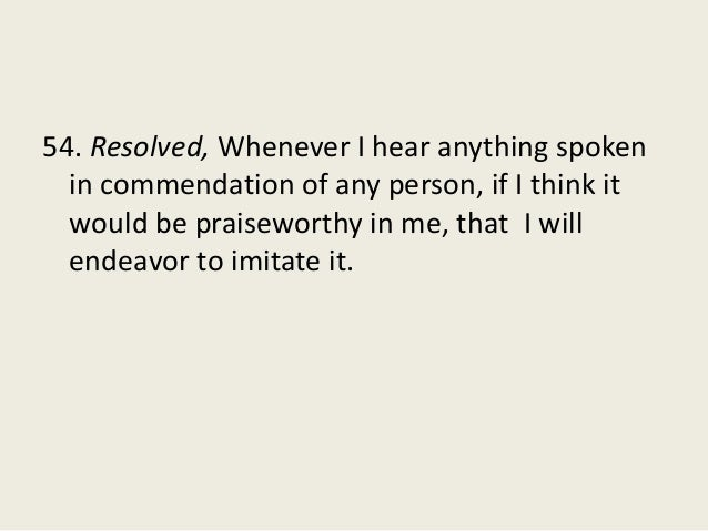 54. Resolved, Whenever I hear anything spoken in commendation of any person, if I think it would be praiseworthy in me, th...