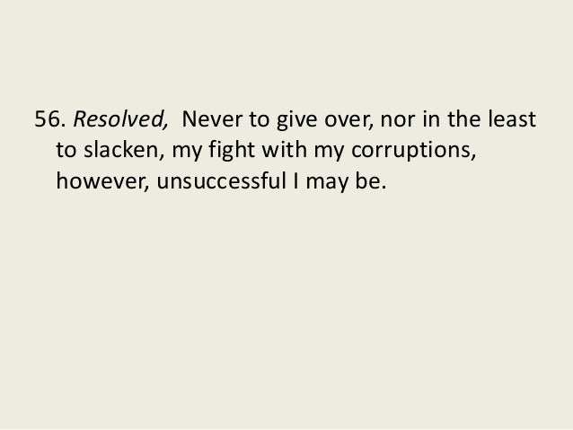 56. Resolved, Never to give over, nor in the least to slacken, my fight with my corruptions, however, unsuccessful I may b...