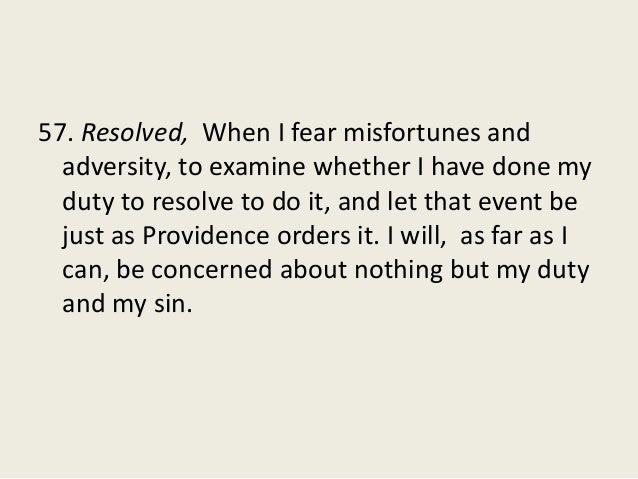 57. Resolved, When I fear misfortunes and adversity, to examine whether I have done my duty to resolve to do it, and let t...