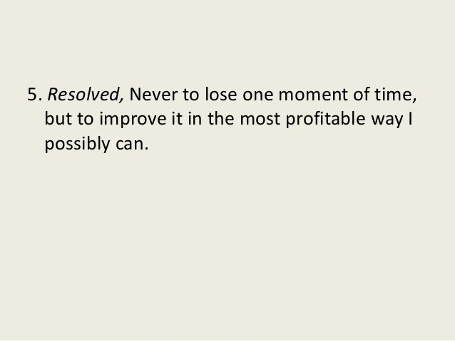 5. Resolved, Never to lose one moment of time, but to improve it in the most profitable way I possibly can.