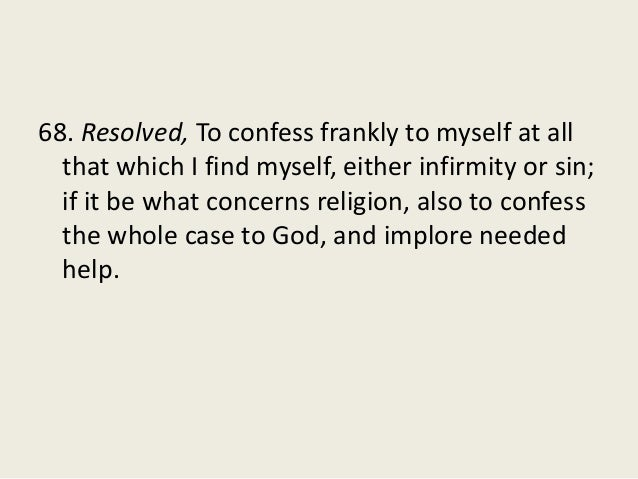 68. Resolved, To confess frankly to myself at all that which I find myself, either infirmity or sin; if it be what concern...