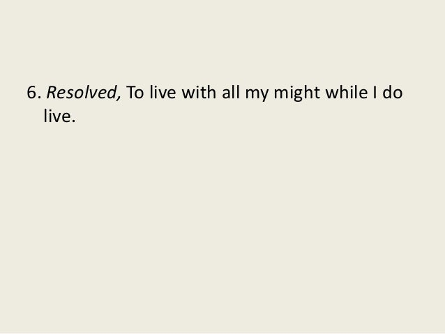 6. Resolved, To live with all my might while I do live.