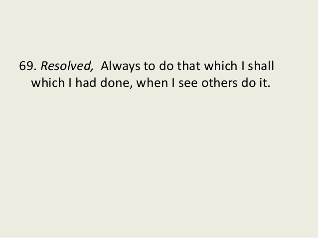 69. Resolved, Always to do that which I shall which I had done, when I see others do it.