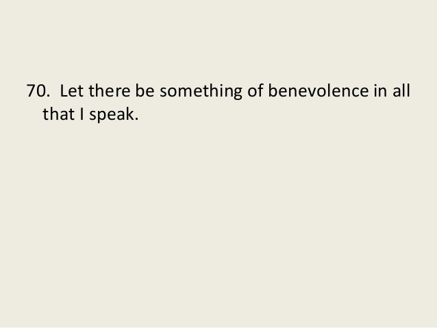 70. Let there be something of benevolence in all that I speak.