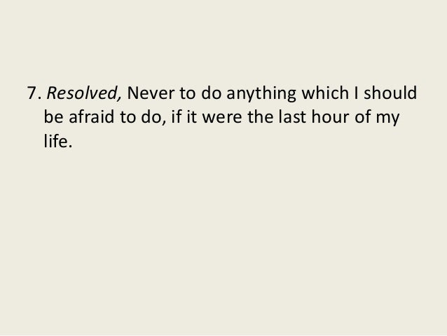 7. Resolved, Never to do anything which I should be afraid to do, if it were the last hour of my life.