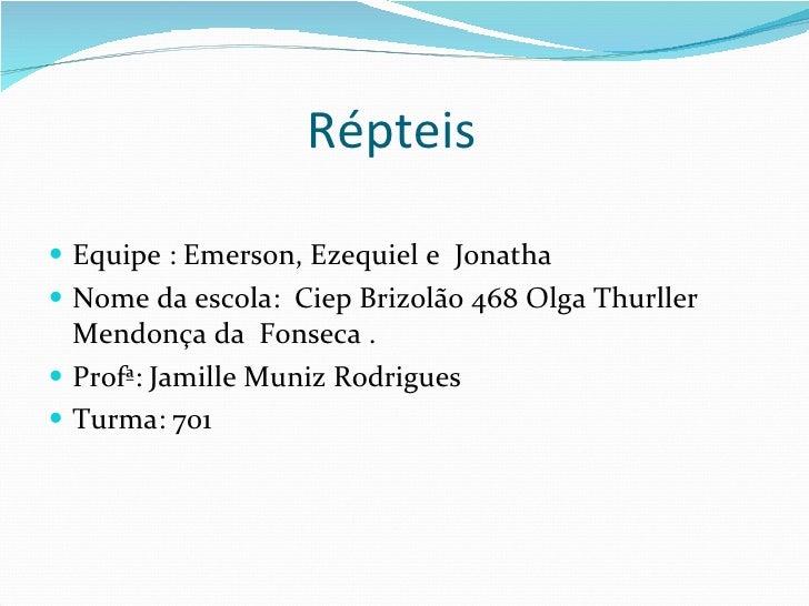 Répteis  <ul><li>Equipe : Emerson, Ezequiel e  Jonatha </li></ul><ul><li>Nome da escola:  Ciep Brizolão 468 Olga Thurller ...