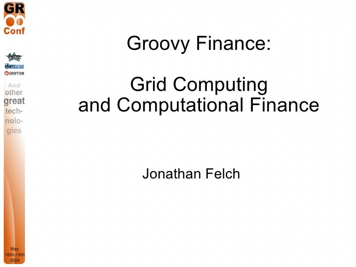 Groovy Finance:       Grid Computing and Computational Finance         Jonathan Felch