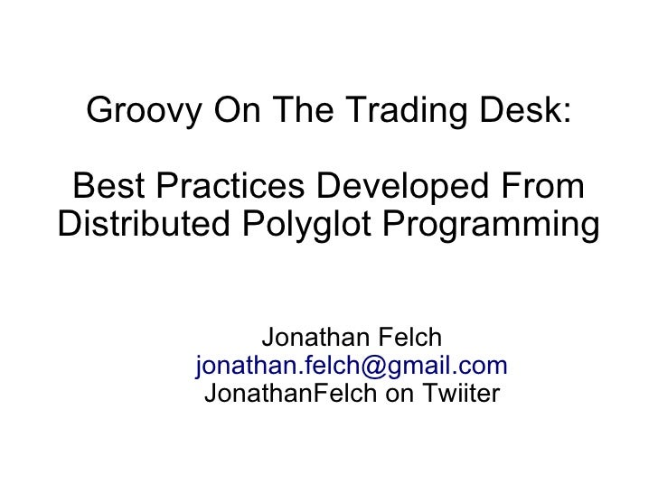 Groovy On The Trading Desk:   Best Practices Developed From Distributed Polyglot Programming                 Jonathan Felc...