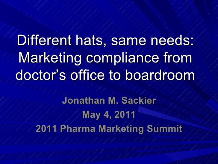 Different hats, same needs:Marketing compliance fromdoctor's office to boardroom        Jonathan M. Sackier            May...