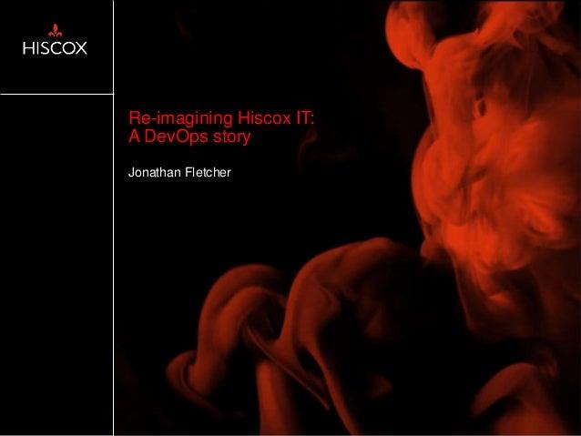 Re-imagining Hiscox IT: A DevOps story Jonathan Fletcher