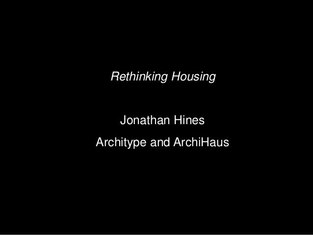 Rethinking Housing Jonathan Hines Architype and ArchiHaus