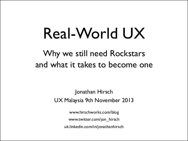 Real-World UX Why we still need Rockstars  and what it takes to become one Jonathan Hirsch  UX Malaysia 9th November 201...