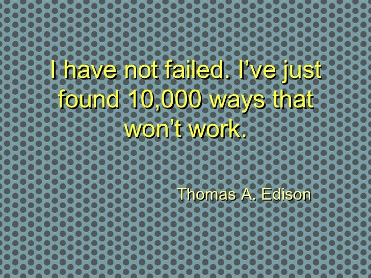 I have not failed. I've just found 10,000 ways that       won't work.             Thomas A. Edison