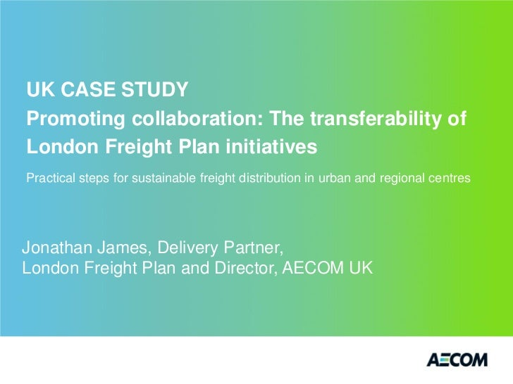 UK CASE STUDYPromoting collaboration: The transferability ofLondon Freight Plan initiativesPractical steps for sustainable...