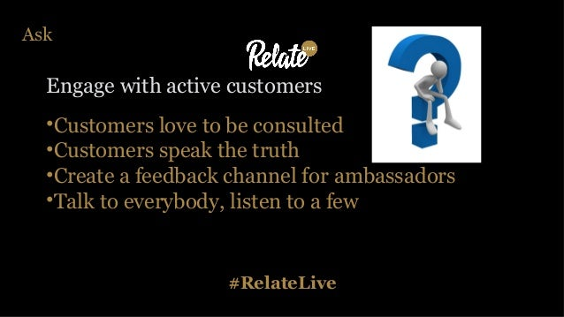 #RelateLive Ask Engage with active customers •Customers love to be consulted •Customers speak the truth •Create a feedback...