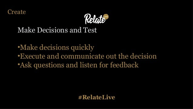 #RelateLive Create Make Decisions and Test •Make decisions quickly •Execute and communicate out the decision •Ask question...