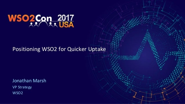 Positioning WSO2 for Quicker Uptake Jonathan Marsh VP Strategy WSO2