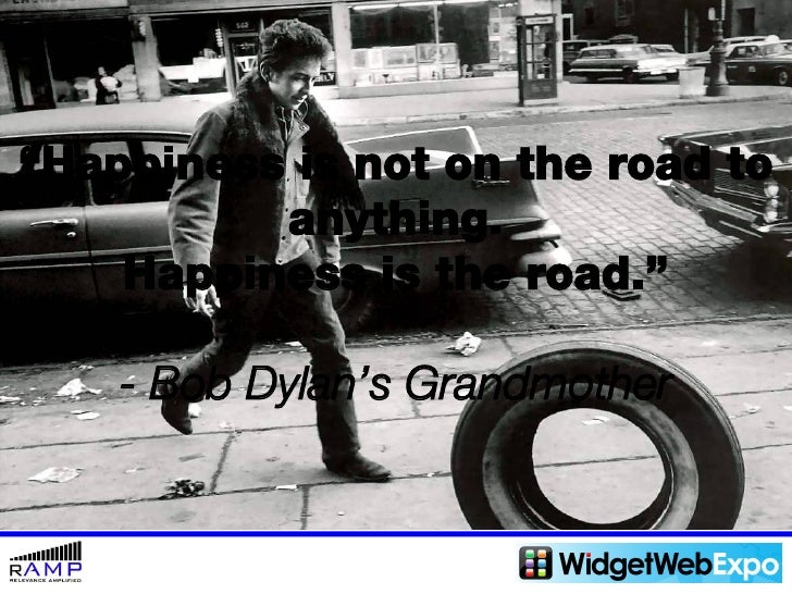 """ Happiness is not on the road to anything. Happiness is the road."" - Bob Dylan's Grandmother"