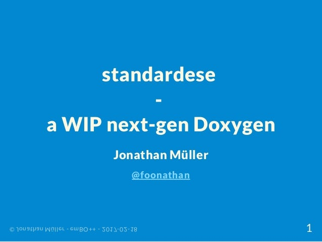standardese - a WIP next-gen Doxygen Jonathan Müller @foonathan © Jonathan Müller - emBO++ - 2017-02-18 1